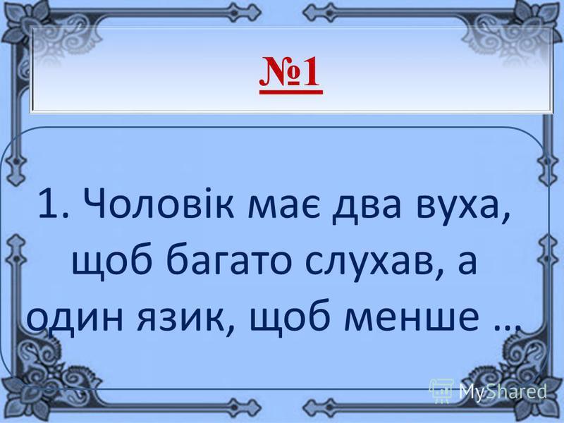 1 1. Чоловік має два вуха, щоб багато слухав, а один язик, щоб менше …
