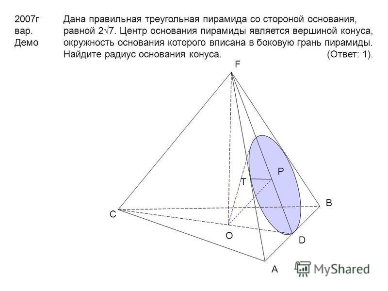 2007 г вар. Демо Дана правильная треугольная пирамида со стороной основания, равной 27. Центр основания пирамиды является вершиной конуса, окружность основания которого вписана в боковую грань пирамиды. Найдите радиус основания конуса. (Ответ: 1). O