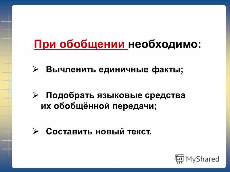 При обобщении необходимо: Вычленить единичные факты; Подобрать языковые средства их обобщённой передачи; Составить новый текст.