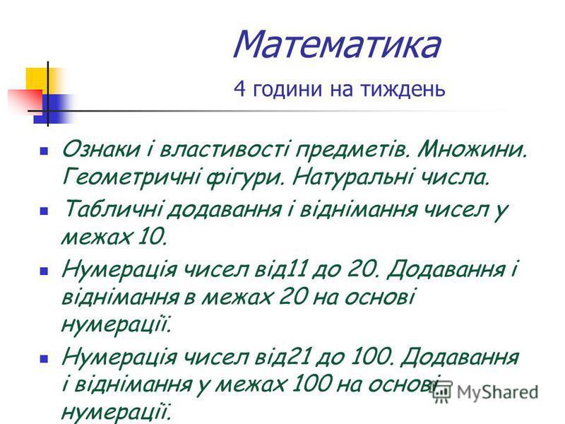 Математика 4 години на тиждень Ознаки і властивості предметів. Множини. Геометричні фігури. Натуральні числа. Табличні додавання і віднімання чисел у межах 10. Нумерація чисел від11 до 20. Додавання і віднімання в межах 20 на основі нумерації. Нумера
