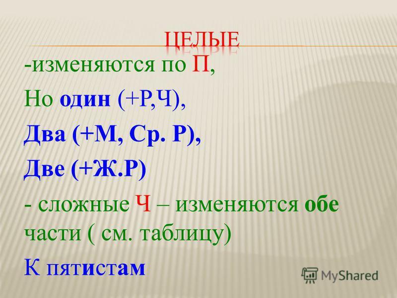 -изменяются по П, Но один (+Р,Ч), Два (+М, Ср. Р), Две (+Ж.Р) - сложные Ч – изменяются обе части ( см. таблицу) К пятистам