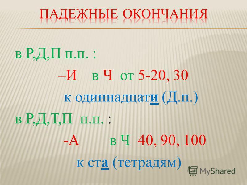 в Р,Д,П п.п. : –И в Ч от 5-20, 30 к одиннадцати (Д.п.) в Р,Д,Т,П п.п. : -А в Ч 40, 90, 100 к ста (тетрадям)