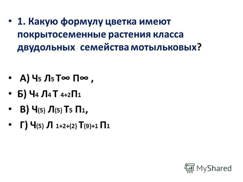 1. Какую формулу цветка имеют покрытосеменные растения класса двудольных семейства мотыльковых? А) Ч 5 Л 5 Т П, Б) Ч 4 Л 4 Т 4+2 П 1 В) Ч (5) Л (5) Т 5 П 1, Г) Ч (5) Л 1+2+(2) Т (9)+1 П 1