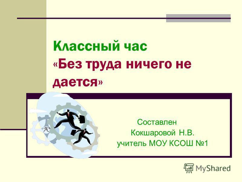 Классный час «Без труда ничего не дается» Составлен Кокшаровой Н.В. учитель МОУ КСОШ 1