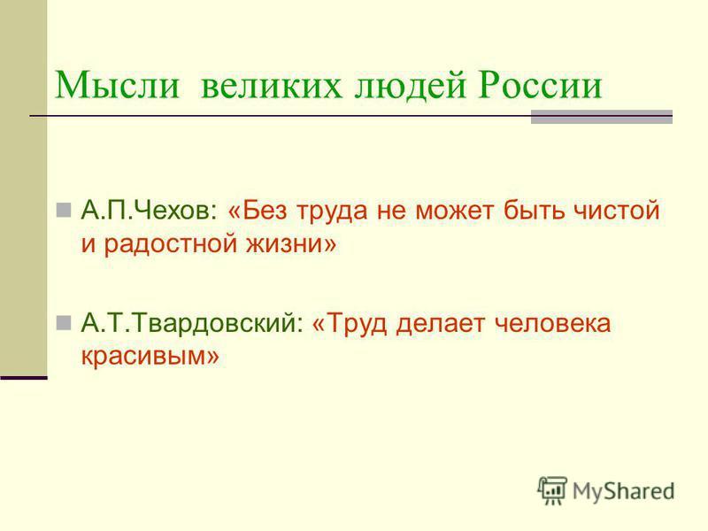 Мысли великих людей России А.П.Чехов: «Без труда не может быть чистой и радостной жизни» А.Т.Твардовский: «Труд делает человека красивым»