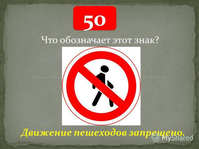 50 Движение пешеходов запрещено. Что обозначает этот знак?