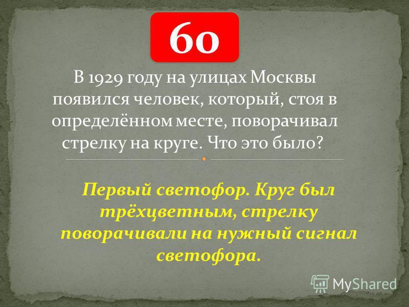 60 Первый светофор. Круг был трёхцветным, стрелку поворачивали на нужный сигнал светофора. В 1929 году на улицах Москвы появился человек, который, стоя в определённом месте, поворачивал стрелку на круге. Что это было?
