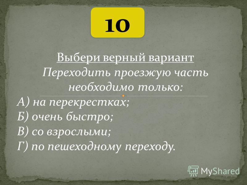 10 Выбери верный вариант Переходить проезжую часть необходимо только: А) на перекрестках; Б) очень быстро; В) со взрослыми; Г) по пешеходному переходу.