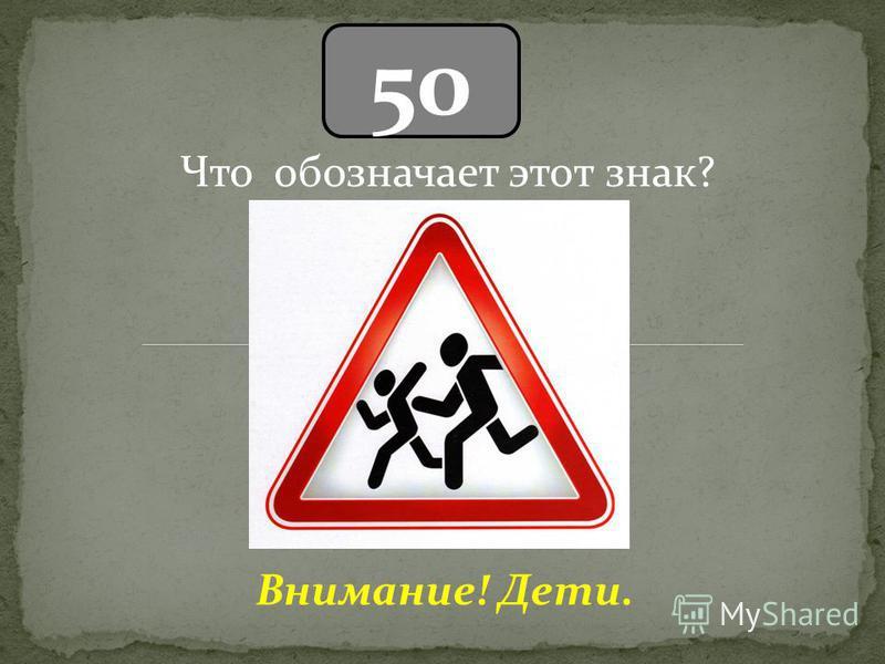 50 Внимание! Дети. Что обозначает этот знак?