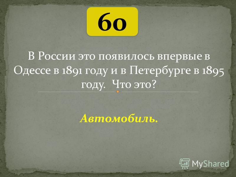 60 Автомобиль. В России это появилось впервые в Одессе в 1891 году и в Петербурге в 1895 году. Что это?