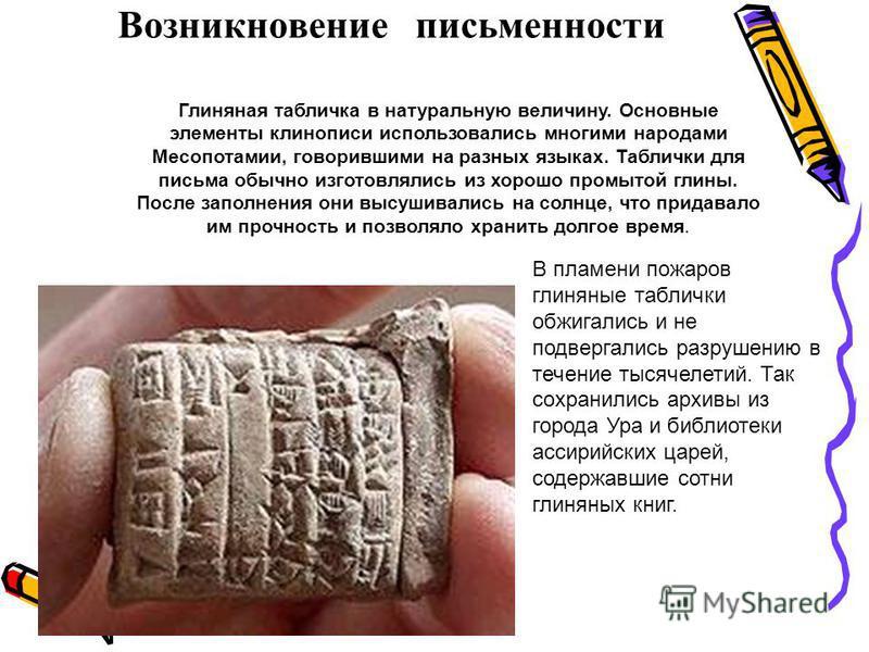 Возникновение письменности Глиняная табличка в натуральную величину. Основные элементы клинописи использовались многими народами Месопотамии, говорившими на разных языках. Таблички для письма обычно изготовлялись из хорошо промытой глины. После запол