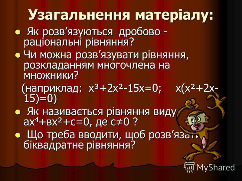 Узагальнення матеріалу: Як розвязуються дробово - раціональні рівняння? Як розвязуються дробово - раціональні рівняння? Чи можна розвязувати рівняння, розкладанням многочлена на множники? Чи можна розвязувати рівняння, розкладанням многочлена на множ