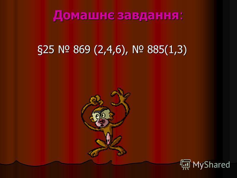 Домашнє завдання: §25 869 (2,4,6), 885(1,3) §25 869 (2,4,6), 885(1,3)