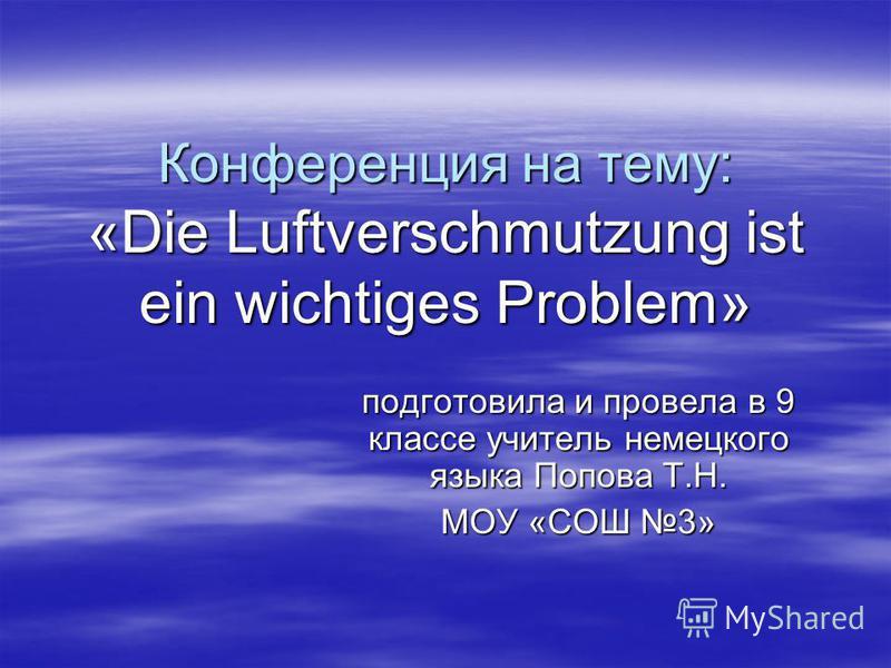 Конференция на тему: «Die Luftverschmutzung ist ein wichtiges Problem» подготовила и провела в 9 классе учитель немецкого языка Попова Т.Н. МОУ «СОШ 3»