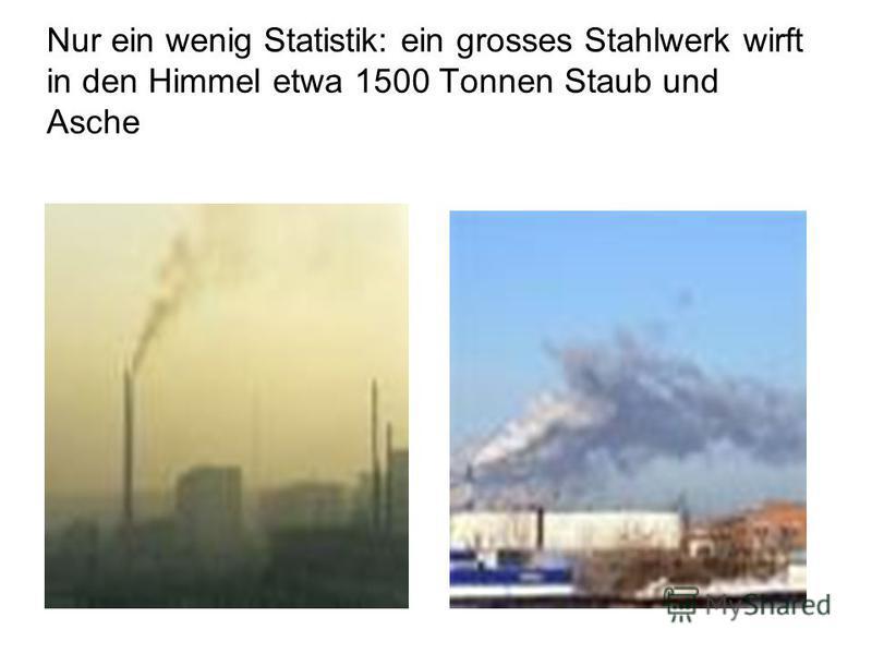 Nur ein wenig Statistik: ein grosses Stahlwerk wirft in den Himmel etwa 1500 Tonnen Staub und Asche