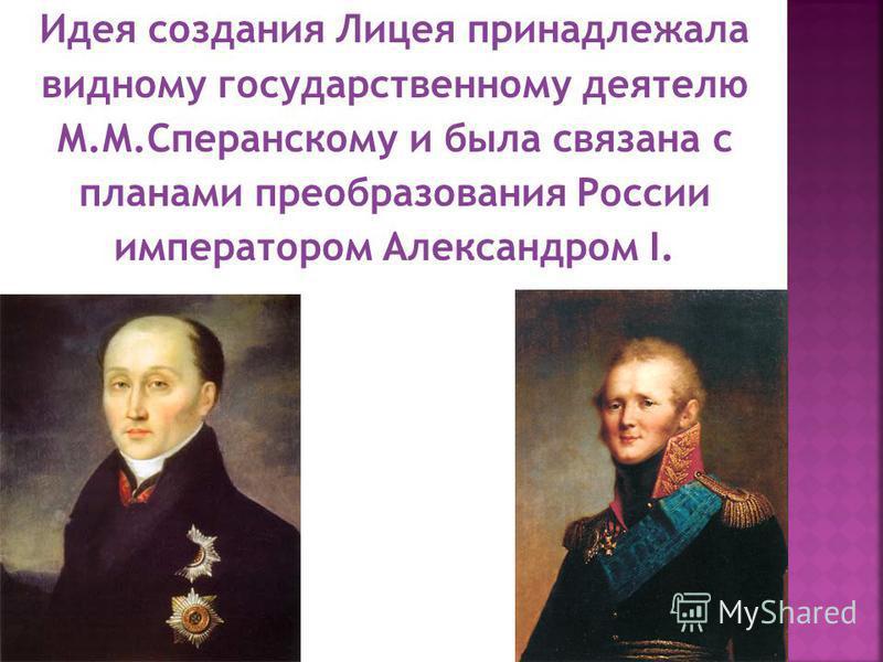 Идея создания Лицея принадлежала видному государственному деятелю М.М.Сперанскому и была связана с планами преобразования России императором Александром I.