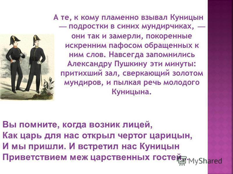 А те, к кому пламенно взывал Куницын подростки в синих мундирчиках, они так и замерли, покоренные искренним пафосом обращенных к ним слов. Навсегда запомнились Александру Пушкину эти минуты: притихший зал, сверкающий золотом мундиров, и пылкая речь м
