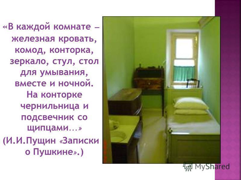 «В каждой комнате – железная кровать, комод, конторка, зеркало, стул, стол для умывания, вместе и ночной. На конторке чернильница и подсвечник со щипцами …» (И.И.Пущин « Записки о Пушкине ».)