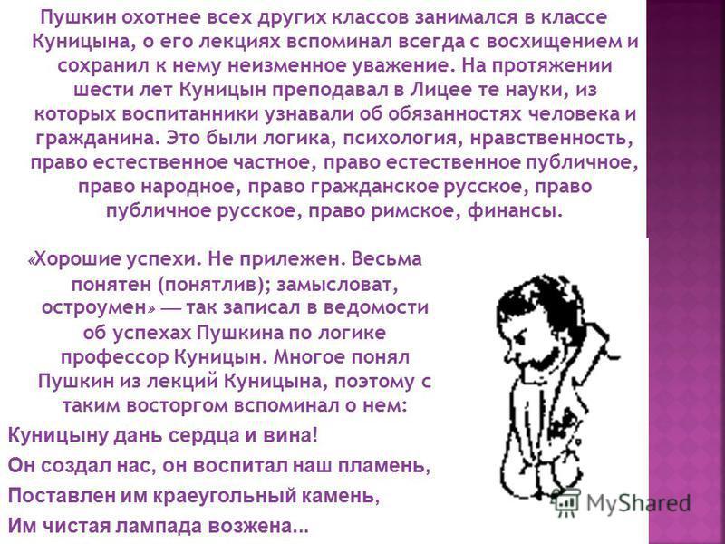 Пушкин охотнее всех других классов занимался в классе Куницына, о его лекциях вспоминал всегда с восхищением и сохранил к нему неизменное уважение. На протяжении шести лет Куницын преподавал в Лицее те науки, из которых воспитанники узнавали об обяза