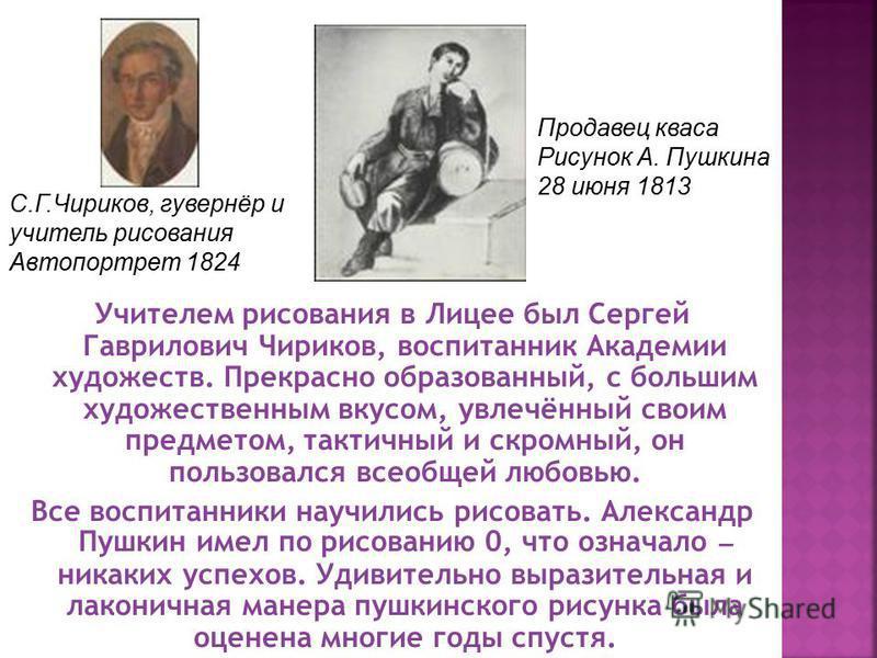 Учителем рисования в Лицее был Сергей Гаврилович Чириков, воспитанник Академии художеств. Прекрасно образованный, с большим художественным вкусом, увлечённый своим предметом, тактичный и скромный, он пользовался всеобщей любовью. Все воспитанники нау