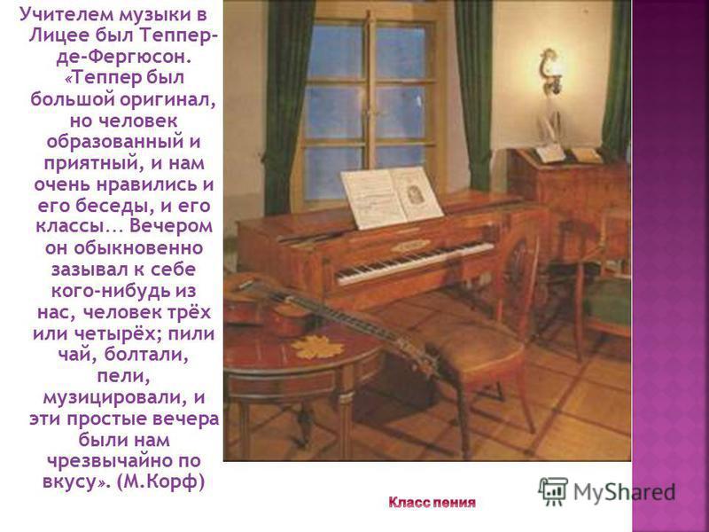 Учителем музыки в Лицее был Теппер- де-Фергюсон. « Теппер был большой оригинал, но человек образованный и приятный, и нам очень нравились и его беседы, и его классы … Вечером он обыкновенно зазывал к себе кого-нибудь из нас, человек трёх или четырёх;