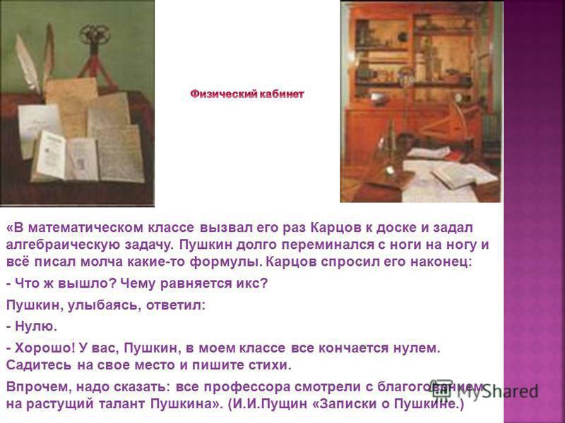 «В математическом классе вызвал его раз Карцов к доске и задал алгебраическую задачу. Пушкин долго переминался с ноги на ногу и всё писал молча какие-то формулы. Карцов спросил его наконец: - Что ж вышло? Чему равняется икс? Пушкин, улыбаясь, ответил