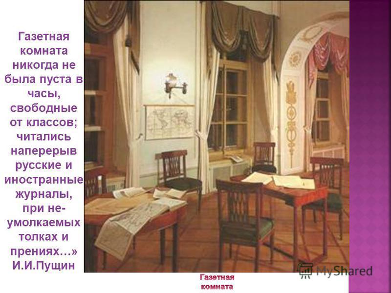 Газетная комната никогда не была пуста в часы, свободные от классов; читались наперерыв русские и иностранные журналы, при не- умолкаемых толках и прениях…» И.И.Пущин
