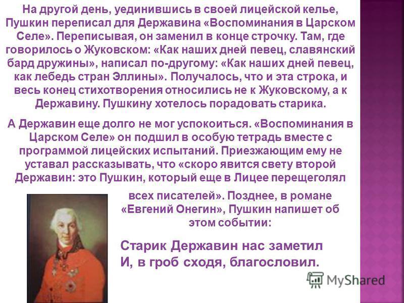 На другой день, уединившись в своей лицейской келье, Пушкин переписал для Державина «Воспоминания в Царском Селе». Переписывая, он заменил в конце строчку. Там, где говорилось о Жуковском: «Как наших дней певец, славянский бард дружины», написал по-д