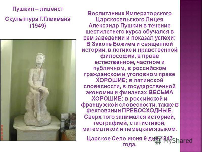 Воспитанник Императорского Царскосельского Лицея Александр Пушкин в течение шестилетнего курса обучался в сем заведении и показал успехи: В Законе Божием и священной истории, в логике и нравственной философии, в праве естественном, частном и публично