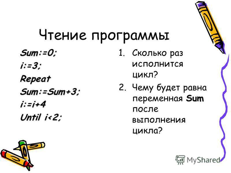 Чтение программы Sum:=0;i:=3;RepeatSum:=Sum+3;i:=i+4 Until i<2; 1. Сколько раз исполнится цикл? Sum 2. Чему будет равна переменная Sum после выполнения цикла?