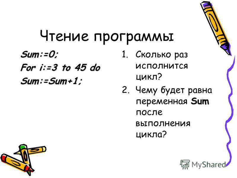 Чтение программы Sum:=0; For i:=3 to 45 do Sum:=Sum+1; 1. Сколько раз исполнится цикл? Sum 2. Чему будет равна переменная Sum после выполнения цикла?