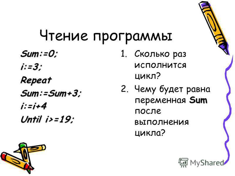 Чтение программы Sum:=0;i:=3;RepeatSum:=Sum+3;i:=i+4 Until i>=19; 1. Сколько раз исполнится цикл? Sum 2. Чему будет равна переменная Sum после выполнения цикла?