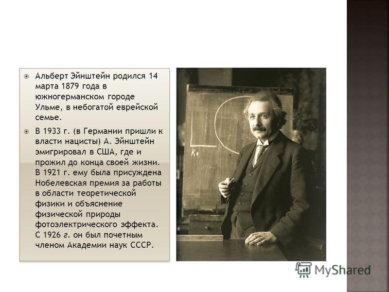 Альберт Эйнштейн родился 14 марта 1879 года в южногерманском городе Ульме, в небогатой еврейской семье. В 1933 г. (в Германии пришли к власти нацисты) А. Эйнштейн эмигрировал в США, где и прожил до конца своей жизни. В 1921 г. ему была присуждена Ноб