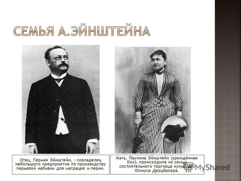 Отец, Герман Эйнштейн, - совладелец небольшого предприятия по производству перьевой набивки для матрацев и перин. Мать, Паулина Эйнштейн (урождённая Кох), происходила из семьи состоятельного торговца кукурузой Юлиуса Дерцбахера.