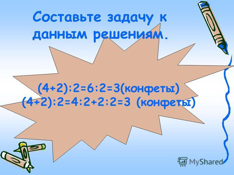(4+2):2=6:2=3(конфеты) (4+2):2=4:2+2:2=3 (конфеты) Составьте задачу к данным решениям.