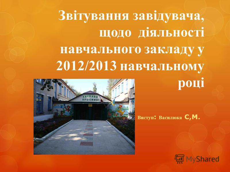 Звітування завідувача, щодо діяльності навчального закладу у 2012/2013 навчальному році Виступ : Василюка С,М.
