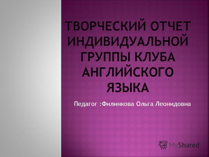 Педагог :Филинкова Ольга Леонидовна