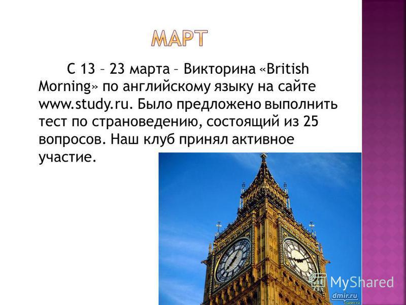 С 13 – 23 марта – Викторина «British Morning» по английскому языку на сайте www.study.ru. Было предложено выполнить тест по страноведению, состоящий из 25 вопросов. Наш клуб принял активное участие.