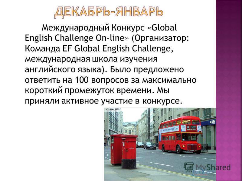 Международный Конкурс «Global English Challenge On-line» (Организатор: Команда EF Global English Challenge, международная школа изучения английского языка). Было предложено ответить на 100 вопросов за максимально короткий промежуток времени. Мы приня