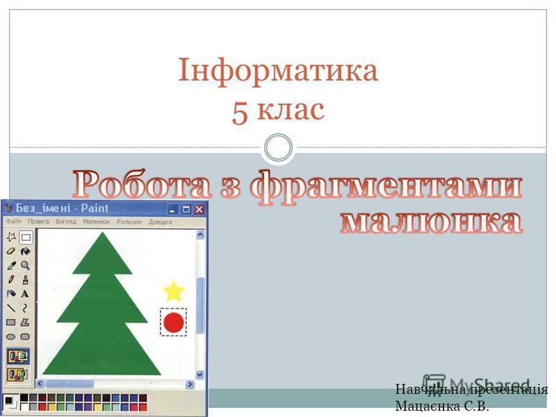 Навчальна презентація Мацаєнка С.В. Інформатика 5 клас