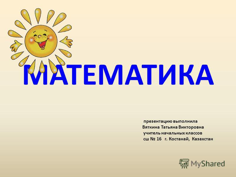 МАТЕМАТИКА презентацию выполнила Вяткина Татьяна Викторовна учитель начальных классов сш 16 г. Костанай, Казахстан