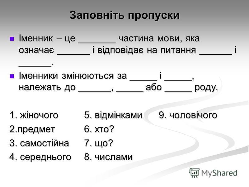 Заповніть пропуски Іменник – це _______ частина мови, яка означає ______ і відповідає на питання ______ і ______. Іменник – це _______ частина мови, яка означає ______ і відповідає на питання ______ і ______. Іменники змінюються за _____ і _____, нал