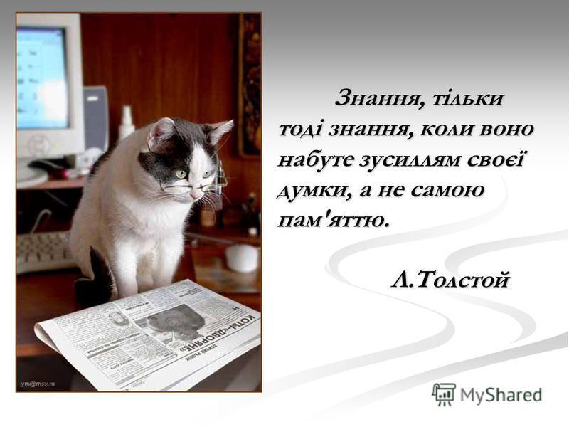 Знання, тільки тоді знання, коли воно набуте зусиллям своєї думки, а не самою пам'яттю. Л.Толстой