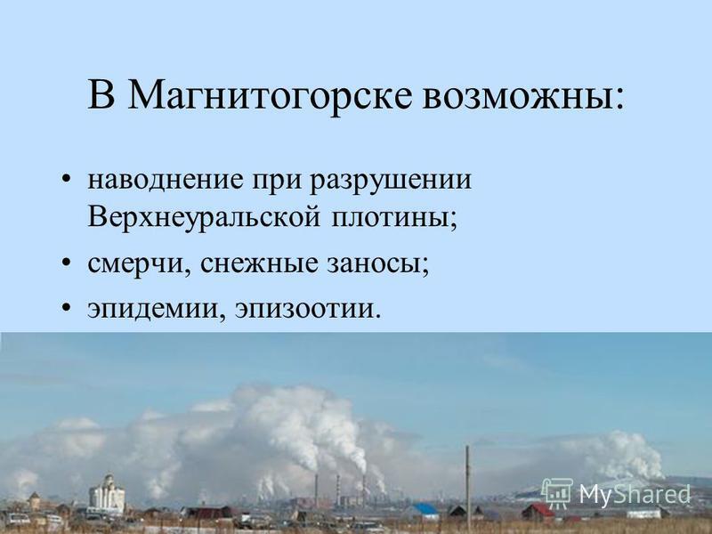 В Магнитогорске возможны: наводнение при разрушении Верхнеуральской плотины; смерчи, снежные заносы; эпидемии, эпизоотии.