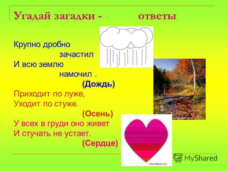 Угадай загадки - ответы Крупно дробно зачастил И всю землю намочил. (Дождь) Приходит по луже, Уходит по стуже. (Осень) У всех в груди оно живет И стучать не устает. (Сердце)