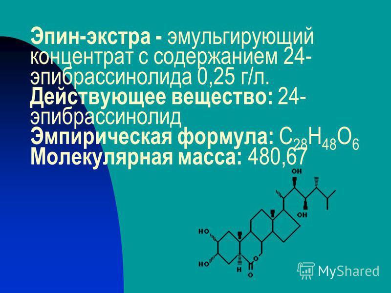 Эпин-экстра - эмульгирующий концентрат с содержанием 24- эпибрассинолида 0,25 г/л. Действующее вещество: 24- эпибрассинолид Эмпирическая формула: C 28 H 48 O 6 Молекулярная масса: 480,67