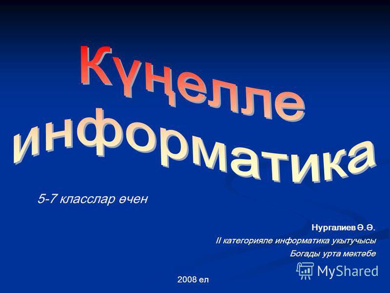 5-7 класслар өчен Нургалиев Ә.Ә. II категорияле информатика укытучысы Богады урта мәктәбе 2008 ел