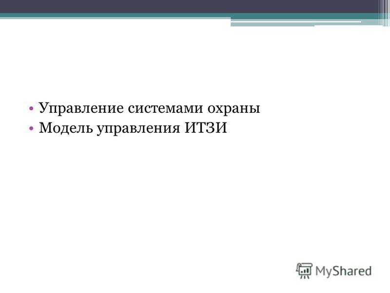 Управление системами охраны Модель управления ИТЗИ