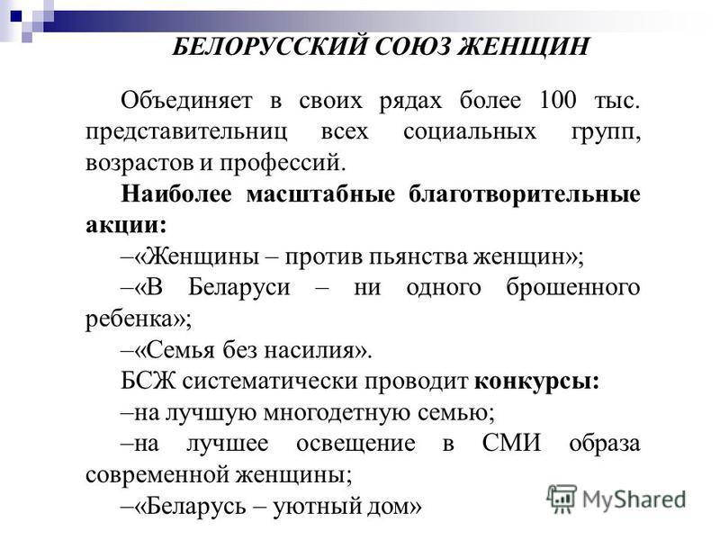 БЕЛОРУССКИЙ СОЮЗ ЖЕНЩИН Объединяет в своих рядах более 100 тыс. представительниц всех социальных групп, возрастов и профессий. Наиболее масштабные благотворительные акции: –«Женщины – против пьянства женщин»; –«В Беларуси – ни одного брошенного ребен