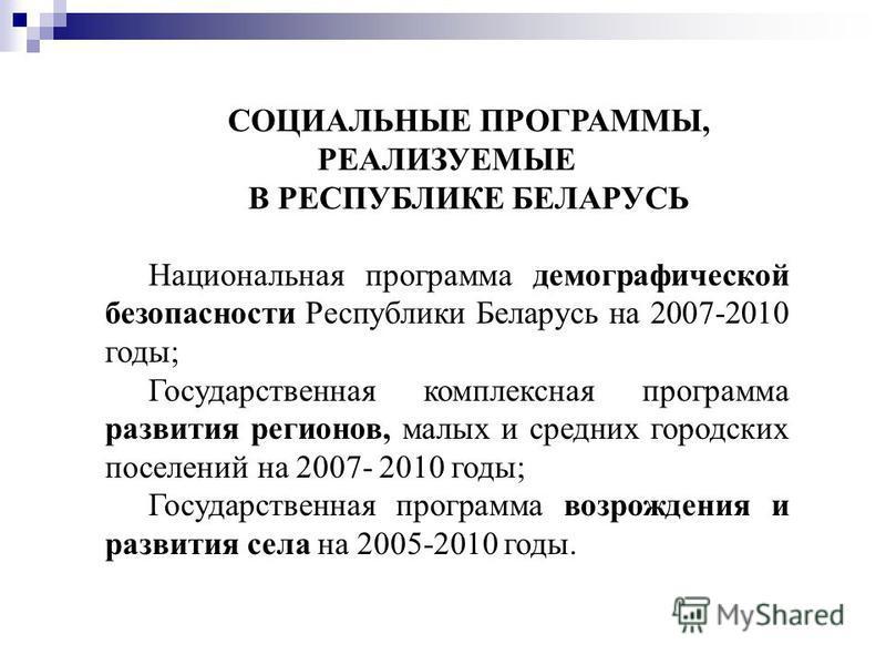 СОЦИАЛЬНЫЕ ПРОГРАММЫ, РЕАЛИЗУЕМЫЕ В РЕСПУБЛИКЕ БЕЛАРУСЬ Национальная программа демографической безопасности Республики Беларусь на 2007-2010 годы; Государственная комплексная программа развития регионов, малых и средних городских поселений на 2007- 2